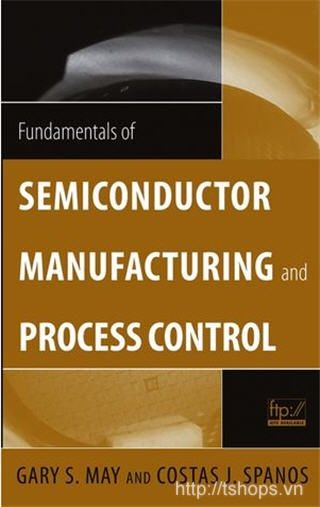Fundamentals of Semiconductor Manufacturing and Process Control by Gary S. May and Costas J. Spanos