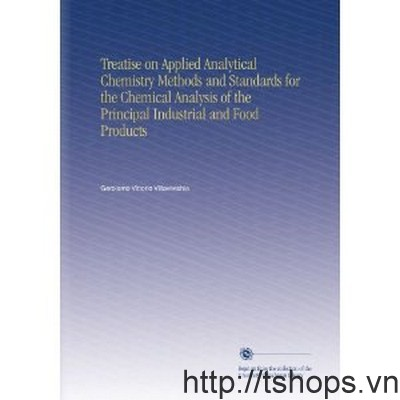 Treatise On Applied Analytical Chemistry Methods and Standards For The Chemmical Analysis of The Principal Industrial and Food Products